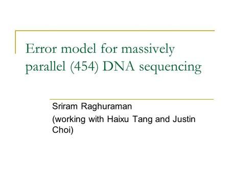 Error model for massively parallel (454) DNA sequencing Sriram Raghuraman (working with Haixu Tang and Justin Choi)