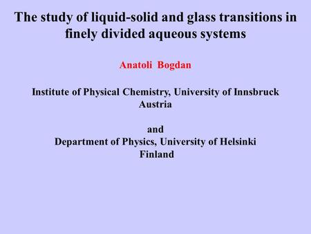 The study of liquid-solid and glass transitions in finely divided aqueous systems Anatoli Bogdan Institute of Physical Chemistry, University of Innsbruck.