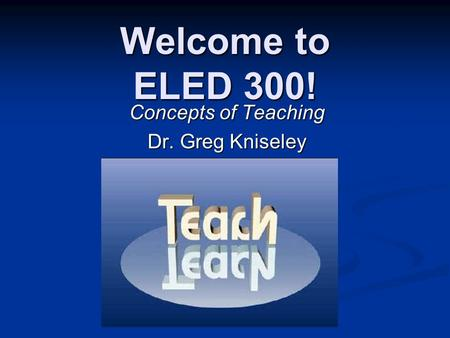 Welcome to ELED 300! Concepts of Teaching Dr. Greg Kniseley.