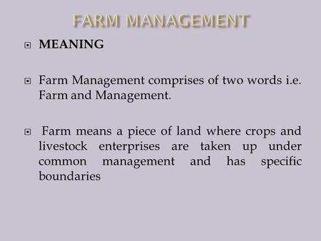  MEANING  Farm Management comprises of two words i.e. Farm and Management.  Farm means a piece of land where crops and livestock enterprises are taken.