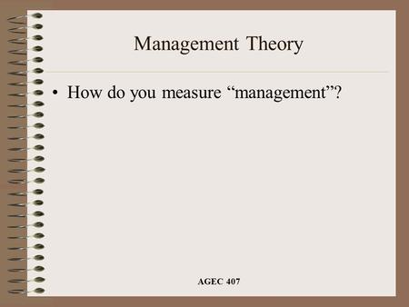 "AGEC 407 Management Theory How do you measure ""management""?"