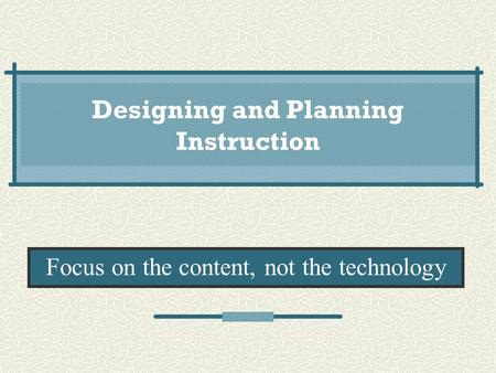 Designing and Planning Instruction Focus on the content, not the technology.