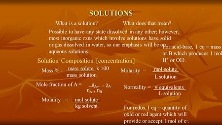 SOLUTIONS What is a solution? What does that mean? Possible to have any state dissolved in any other; however, most inorganic rxns which involve solutions.