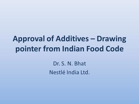 Approval of Additives – Drawing pointer from Indian Food Code Dr. S. N. Bhat Nestlé India Ltd.
