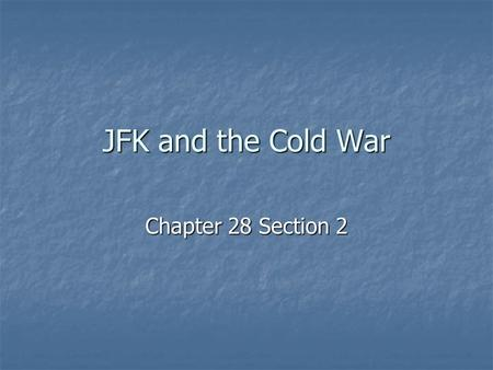 JFK and the Cold War Chapter 28 Section 2. Flexibility JFK b/l that Eisenhower had relied too heavily on nuclear weapons JFK b/l that Eisenhower had relied.