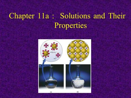 Chapter 11a : Solutions and Their Properties. Introduction 1. A mixture is any intimate combination of two or more pure substances 2. Can be classified.