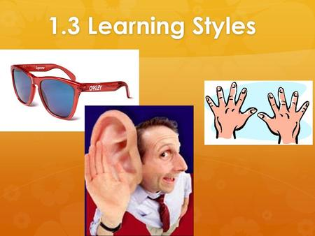 1.3 Learning Styles. The Three Main Learning Styles: VAK  There are many ways to learn  You will probably find that although you use all three styles.