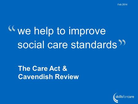 We help to improve social care standards Feb 2014 The Care Act & Cavendish Review.