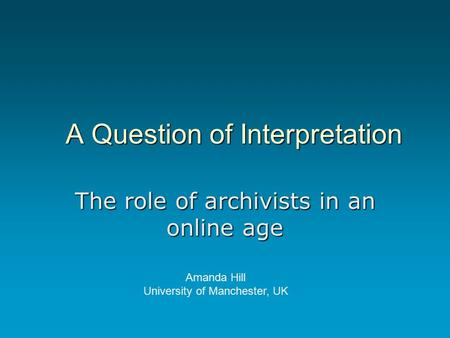 A Question of Interpretation The role of archivists in an online age Amanda Hill University of Manchester, UK.