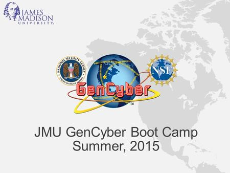 JMU GenCyber Boot Camp Summer, 2015. Welcome Cyber Defense Boot camp for High School Teachers Cyber Defense Lab (ISAT/CS Room 140) Department of Computer.