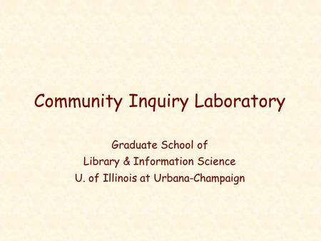 Community Inquiry Laboratory Graduate School of Library & Information Science U. of Illinois at Urbana-Champaign.