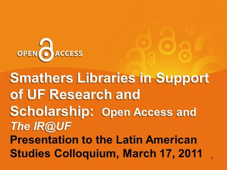 Smathers Libraries in Support of UF Research and Scholarship: Open Access and The Presentation to the Latin American Studies Colloquium, March 17,