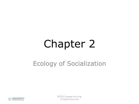 ©2010 Cengage Learning. All Rights Reserved. Chapter 2 Ecology of Socialization.
