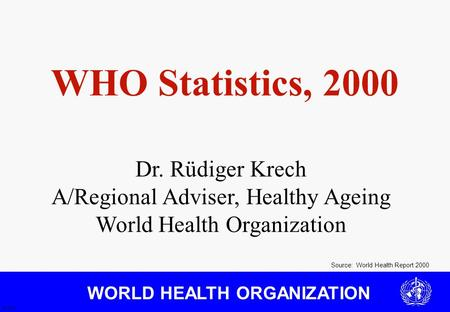 WORLD HEALTH ORGANIZATION Source: World Health Report 2000 JS 3/01 WHO Statistics, 2000 Dr. Rüdiger Krech A/Regional Adviser, Healthy Ageing World Health.