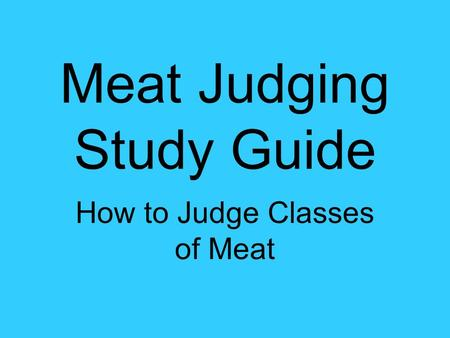 Meat Judging Study Guide How to Judge Classes of Meat.