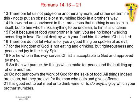 R. Henderson 8/12/07 Lesson # 95 1 Romans 14:13 – 21 13 Therefore let us not judge one another anymore, but rather determine this - not to put an obstacle.