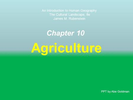 Chapter 10 Agriculture An Introduction to Human Geography The Cultural Landscape, 8e James M. Rubenstein PPT by Abe Goldman.