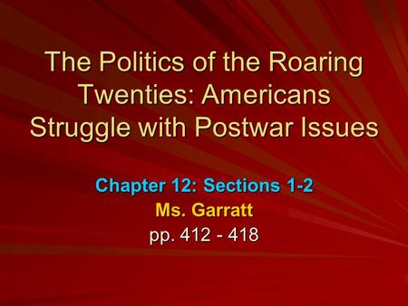 The Politics of the Roaring Twenties: Americans Struggle with Postwar Issues Chapter 12: Sections 1-2 Ms. Garratt pp. 412 - 418.