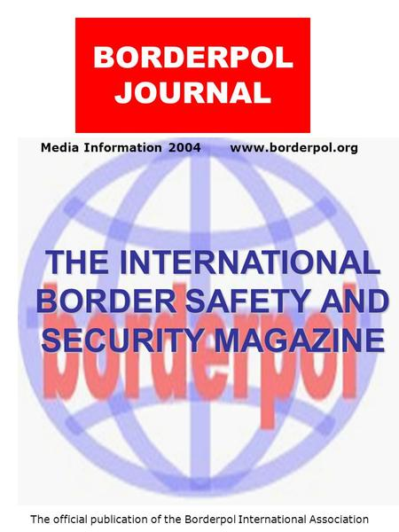 Media Information 2004 www.borderpol.org BORDERPOL JOURNAL THE INTERNATIONAL BORDER SAFETY AND SECURITY MAGAZINE The official publication of the Borderpol.