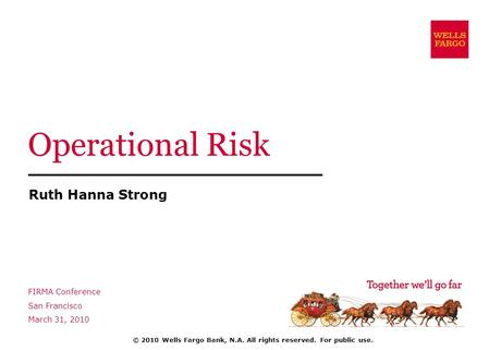 Operational Risk Ruth Hanna Strong FIRMA Conference San Francisco March 31, 2010 © 2010 Wells Fargo Bank, N.A. All rights reserved. For public use.
