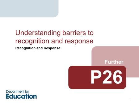 Recognition and Response Further Understanding barriers to recognition and response 1 P26.
