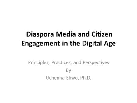 Diaspora Media and Citizen Engagement in the Digital Age Principles, Practices, and Perspectives By Uchenna Ekwo, Ph.D.