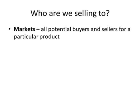 Who are we selling to? Markets – all potential buyers and sellers for a particular product.