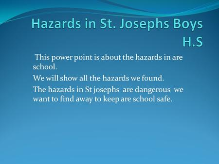 This power point is about the hazards in are school. We will show all the hazards we found. The hazards in St josephs are dangerous we want to find away.