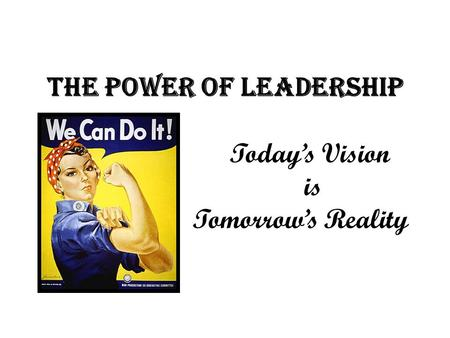 The Power of Leadership Today's Vision is Tomorrow's Reality.