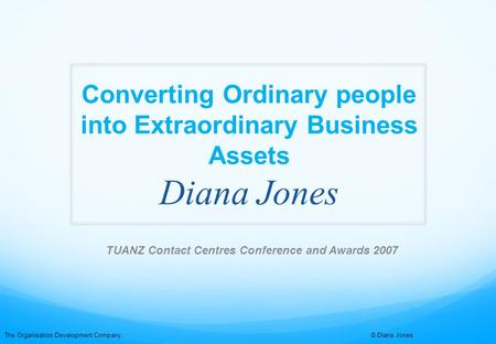 The Organisation Development Company, © Diana Jones Converting Ordinary people into Extraordinary Business Assets Diana Jones TUANZ Contact Centres Conference.