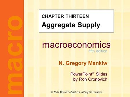 Macroeconomics fifth edition N. Gregory Mankiw PowerPoint ® Slides by Ron Cronovich macro © 2004 Worth Publishers, all rights reserved CHAPTER THIRTEEN.