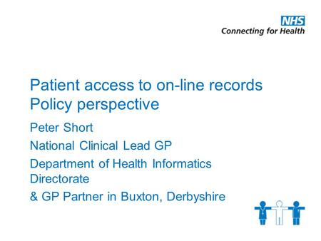 Patient access to on-line records Policy perspective Peter Short National Clinical Lead GP Department of Health Informatics Directorate & GP Partner in.