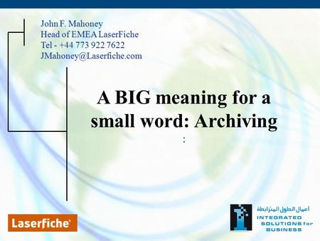A BIG meaning for a small word: Archiving : John F. Mahoney Head of EMEA LaserFiche Tel - +44 773 922 7622