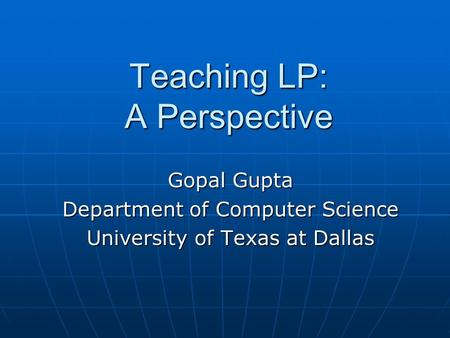 Teaching LP: A Perspective Gopal Gupta Department of Computer Science University of Texas at Dallas.