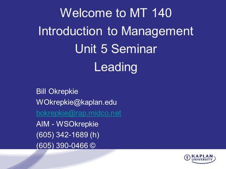 Welcome to MT 140 Introduction to Management Unit 5 Seminar Leading Bill Okrepkie  AIM - WSOkrepkie (605) 342-1689.