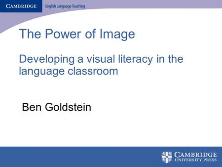 The Power of Image Developing a visual literacy in the language classroom Ben Goldstein.
