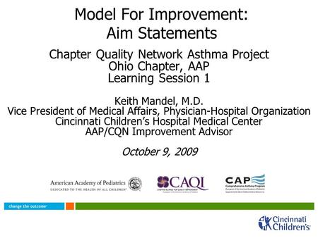 Model For Improvement: Aim Statements Chapter Quality Network Asthma Project Ohio Chapter, AAP Learning Session 1 Keith Mandel, M.D. Vice President of.