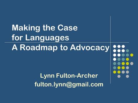 Making the Case for Languages A Roadmap to Advocacy Lynn Fulton-Archer
