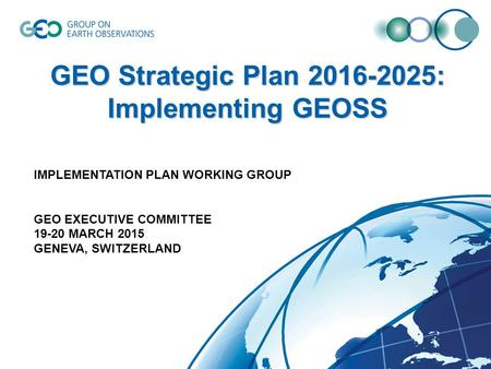 GEO Strategic Plan 2016-2025: Implementing GEOSS IMPLEMENTATION PLAN WORKING GROUP GEO EXECUTIVE COMMITTEE 19-20 MARCH 2015 GENEVA, SWITZERLAND.