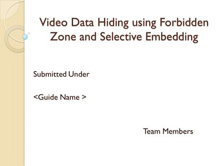 Video Data Hiding using Forbidden Zone and Selective Embedding Submitted Under Team Members.