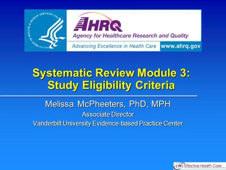 Systematic Review Module 3: Study Eligibility Criteria Melissa McPheeters, PhD, MPH Associate Director Vanderbilt University Evidence-based Practice Center.