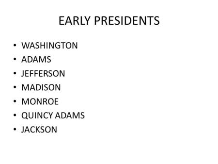 EARLY PRESIDENTS WASHINGTON ADAMS JEFFERSON MADISON MONROE QUINCY ADAMS JACKSON.