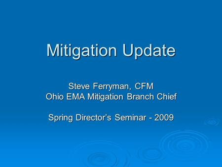 Mitigation Update Steve Ferryman, CFM Ohio EMA Mitigation Branch Chief Spring Director's Seminar - 2009.