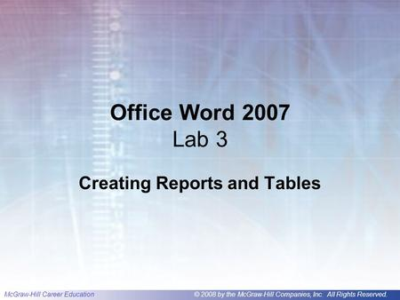 McGraw-Hill Career Education© 2008 by the McGraw-Hill Companies, Inc. All Rights Reserved. Office Word 2007 Lab 3 Creating Reports and Tables.