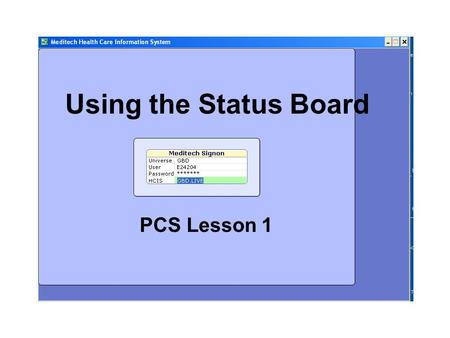 Using the Status Board PCS Lesson 1. Objectives Describe the PCS Status Board and list its uses Demonstrate how to sort patient information by different.