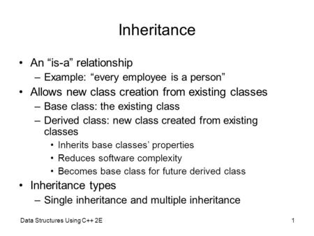 "Data Structures Using C++ 2E1 Inheritance An ""is-a"" relationship –Example: ""every employee is a person"" Allows new class creation from existing classes."