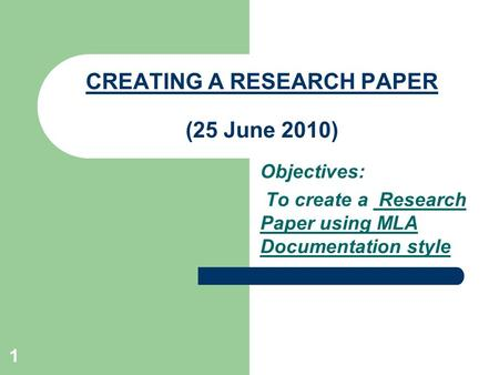 1 CREATING A RESEARCH PAPER (25 June 2010) Objectives: To create a Research Paper using MLA Documentation style.