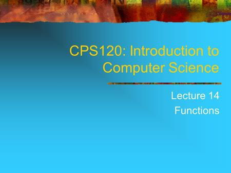 CPS120: Introduction to Computer Science Lecture 14 Functions.