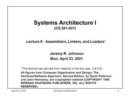 April 23, 2001Systems Architecture I1 Systems Architecture I (CS 281-001) Lecture 9: Assemblers, Linkers, and Loaders * Jeremy R. Johnson Mon. April 23,