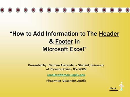 "Next ""How to Add Information to The Header & Footer in Microsoft Excel"" Presented by: Carmen Alexander – Student, University of Phoenix Online - 05/2005."